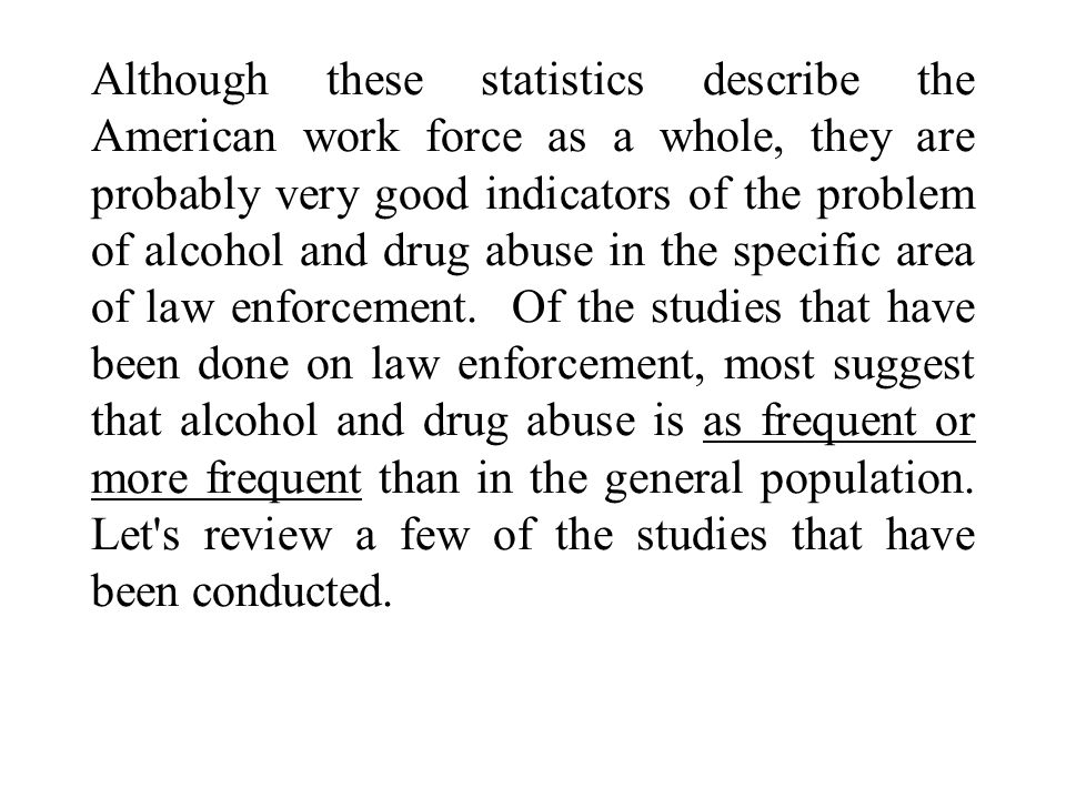 Although these statistics describe the American work force as a whole, they are probably very good indicators of the problem of alcohol and drug abuse in the specific area of law enforcement.