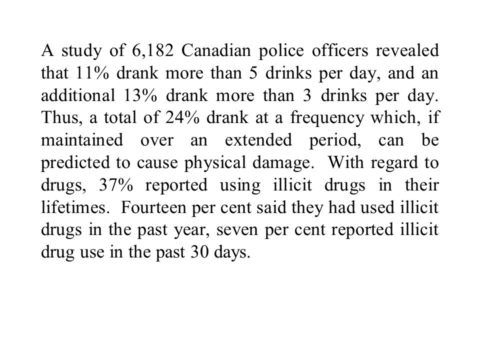 A study of 6,182 Canadian police officers revealed that 11% drank more than 5 drinks per day, and an additional 13% drank more than 3 drinks per day.