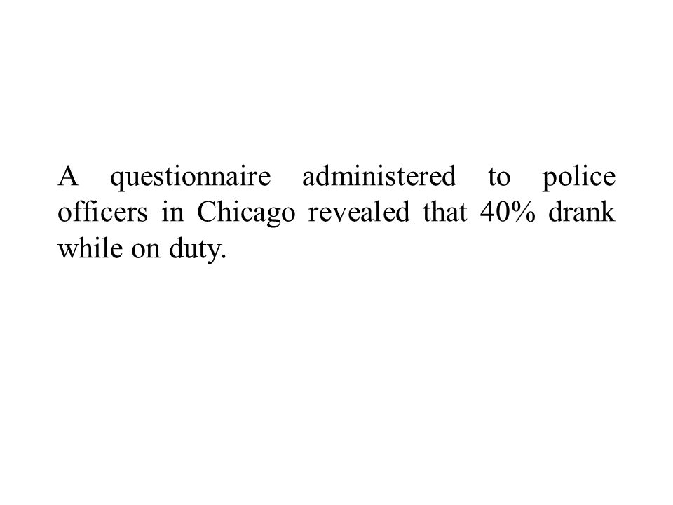 A questionnaire administered to police officers in Chicago revealed that 40% drank while on duty.