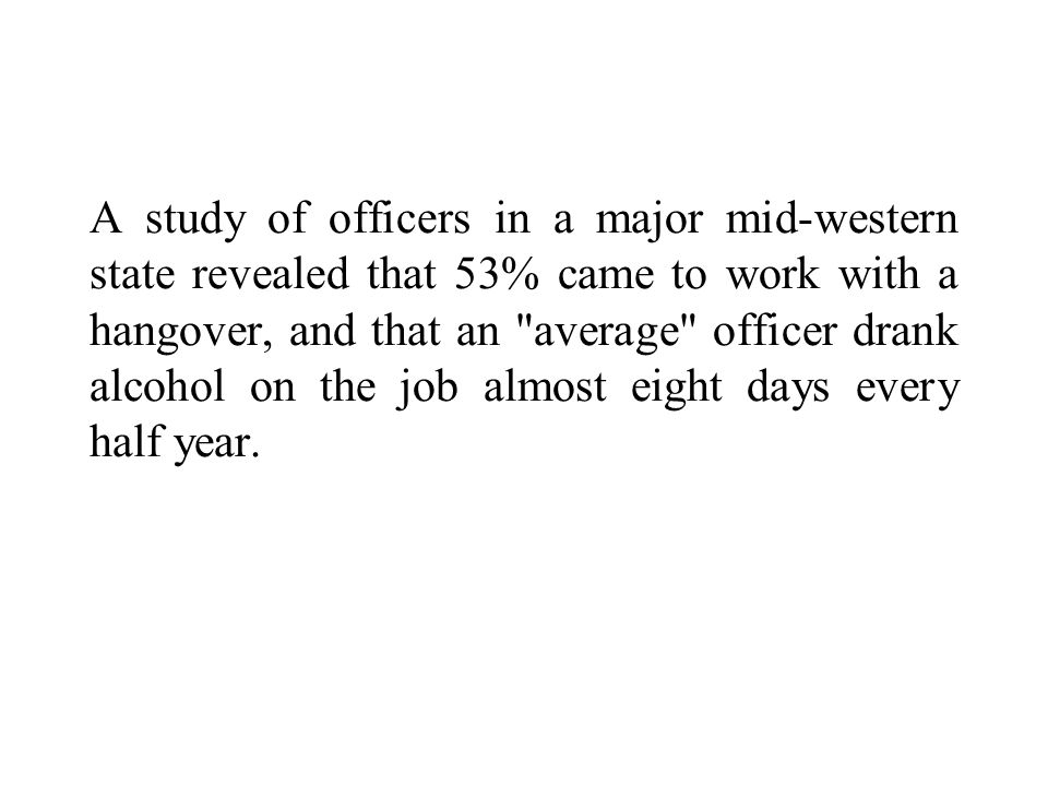 A study of officers in a major mid-western state revealed that 53% came to work with a hangover, and that an average officer drank alcohol on the job almost eight days every half year.