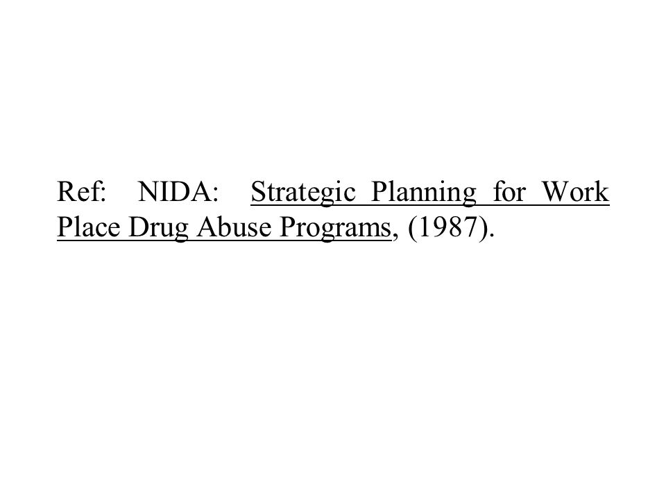 Ref: NIDA: Strategic Planning for Work Place Drug Abuse Programs, (1987).