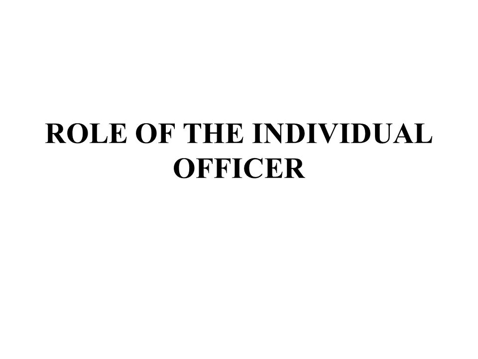 ROLE OF THE INDIVIDUAL OFFICER