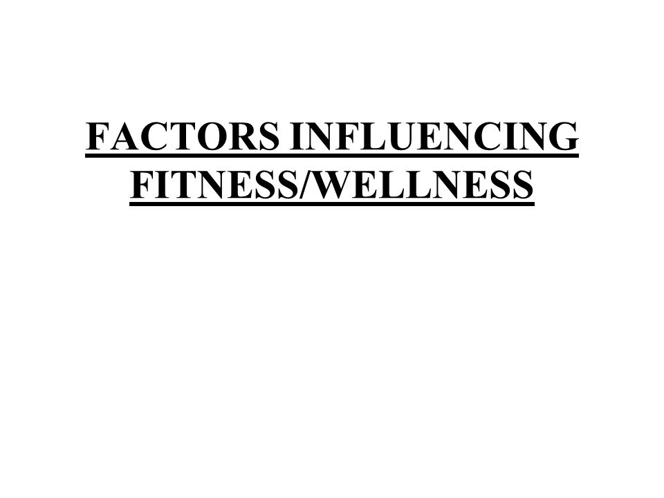 FACTORS INFLUENCING FITNESS/WELLNESS