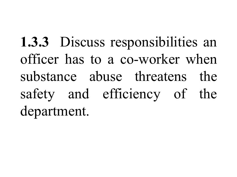 1.3.3 Discuss responsibilities an officer has to a co-worker when substance abuse threatens the safety and efficiency of the department.