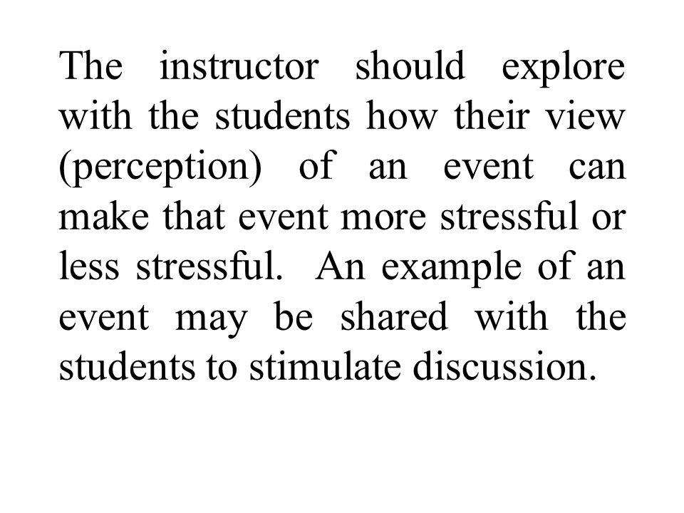 The instructor should explore with the students how their view (perception) of an event can make that event more stressful or less stressful.