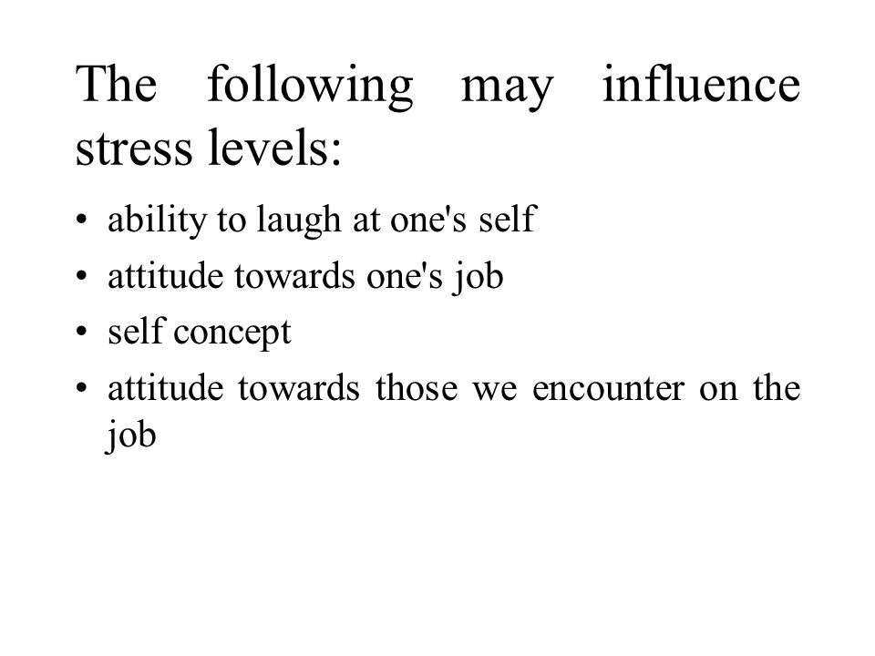 The following may influence stress levels: