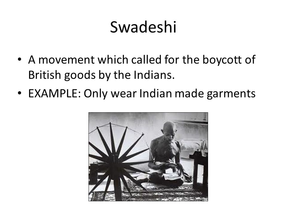 Swadeshi A movement which called for the boycott of British goods by the Indians.