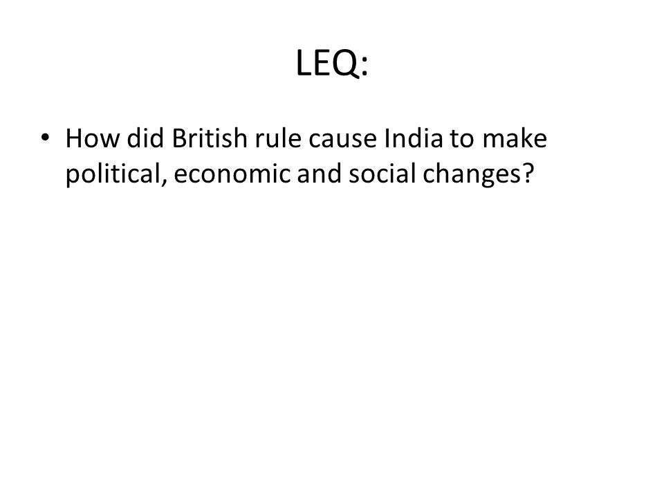 LEQ: How did British rule cause India to make political, economic and social changes