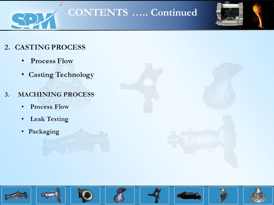 CONTENTS ….. Continued CASTING PROCESS Process Flow Casting Technology