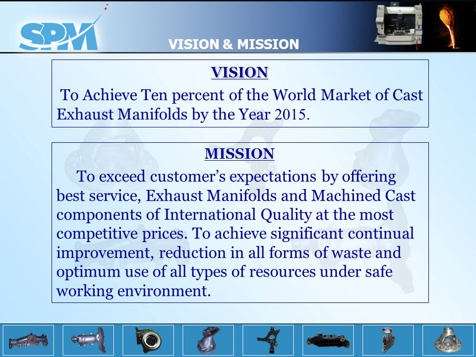 VISION & MISSION VISION. To Achieve Ten percent of the World Market of Cast Exhaust Manifolds by the Year 2015.