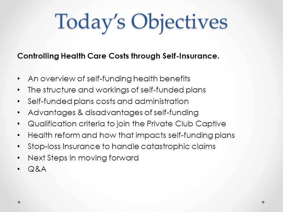 Today's Objectives Controlling Health Care Costs through Self-Insurance. An overview of self-funding health benefits.