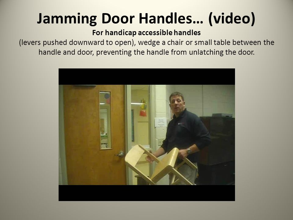 Jamming Door Handles… (video) For handicap accessible handles (levers pushed downward to open), wedge a chair or small table between the handle and door, preventing the handle from unlatching the door.