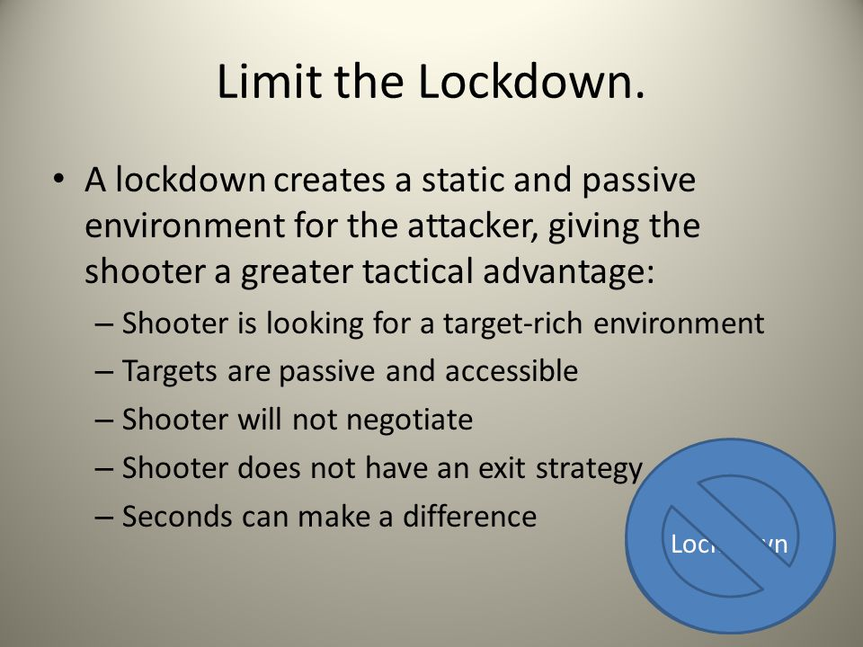 Limit the Lockdown. A lockdown creates a static and passive environment for the attacker, giving the shooter a greater tactical advantage: