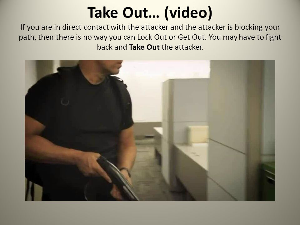Take Out… (video) If you are in direct contact with the attacker and the attacker is blocking your path, then there is no way you can Lock Out or Get Out.