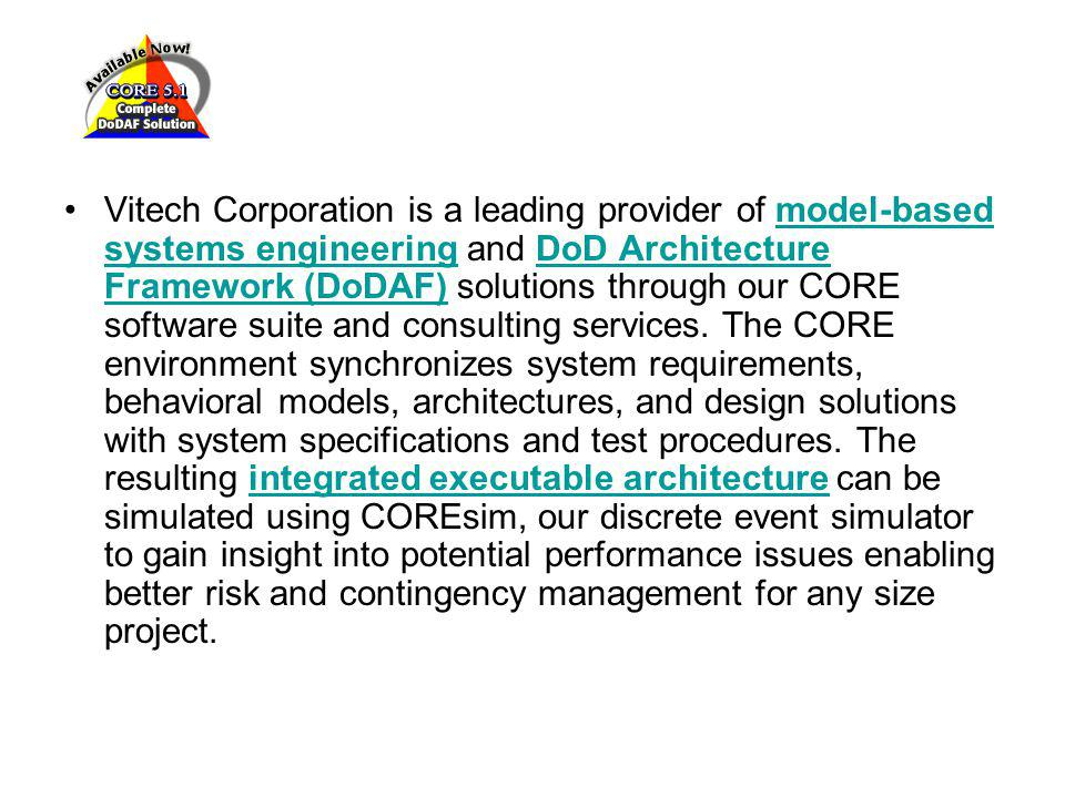 Vitech Corporation is a leading provider of model-based systems engineering and DoD Architecture Framework (DoDAF) solutions through our CORE software suite and consulting services.