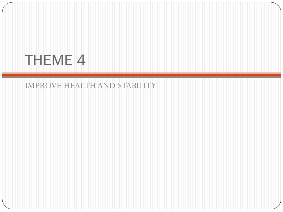 THEME 4 IMPROVE HEALTH AND STABILITY