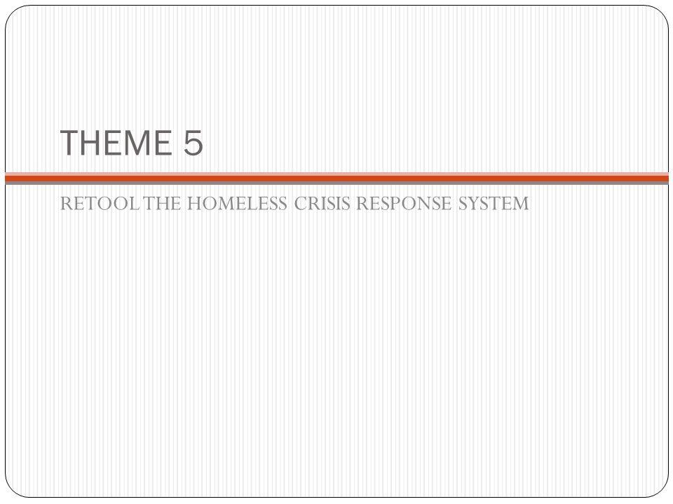 THEME 5 RETOOL THE HOMELESS CRISIS RESPONSE SYSTEM