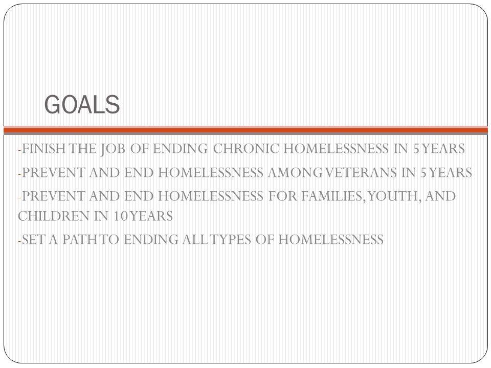 GOALS FINISH THE JOB OF ENDING CHRONIC HOMELESSNESS IN 5 YEARS