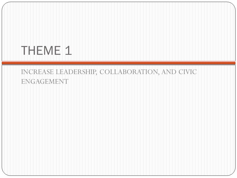 THEME 1 INCREASE LEADERSHIP, COLLABORATION, AND CIVIC ENGAGEMENT