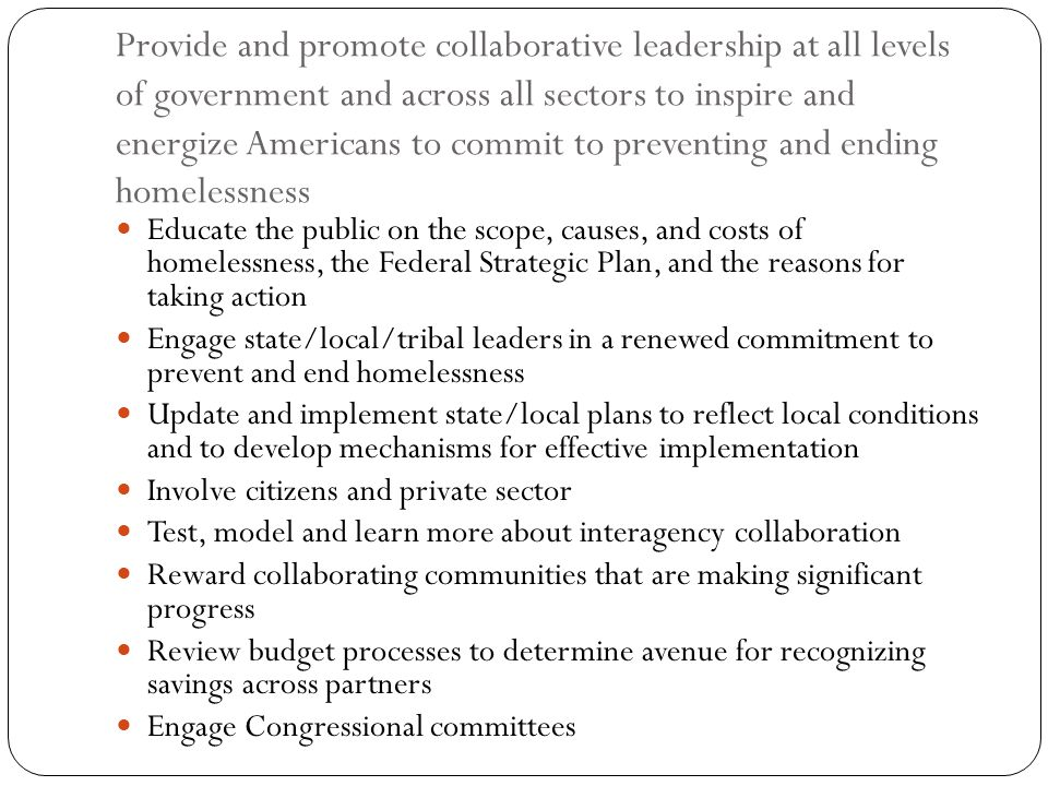 Provide and promote collaborative leadership at all levels of government and across all sectors to inspire and energize Americans to commit to preventing and ending homelessness
