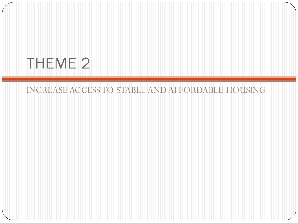 THEME 2 INCREASE ACCESS TO STABLE AND AFFORDABLE HOUSING