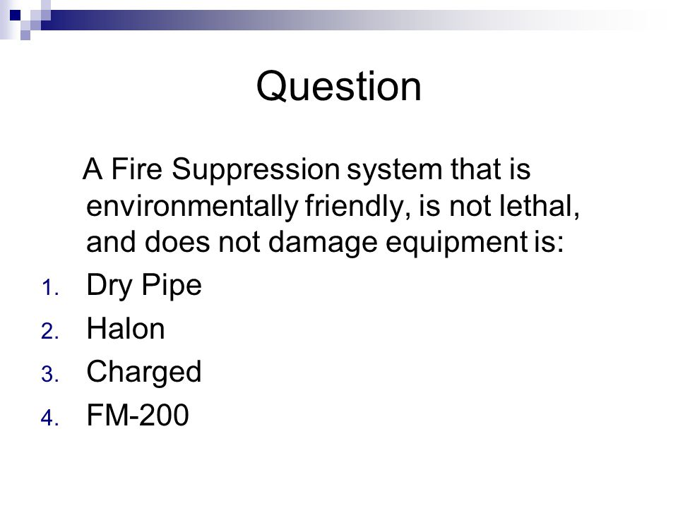 Question A Fire Suppression system that is environmentally friendly, is not lethal, and does not damage equipment is: