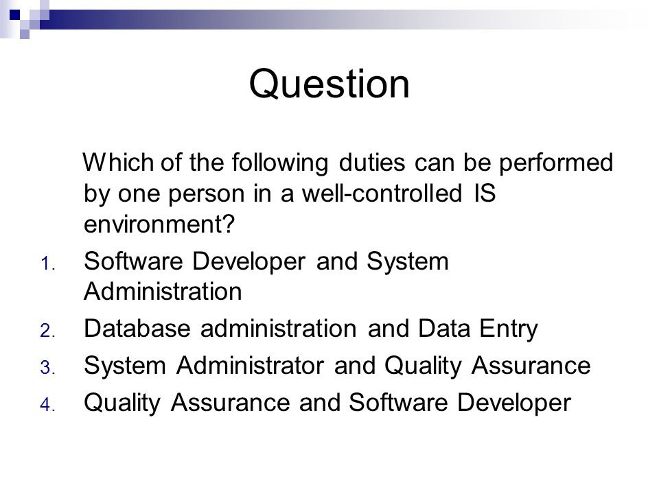 Question Which of the following duties can be performed by one person in a well-controlled IS environment