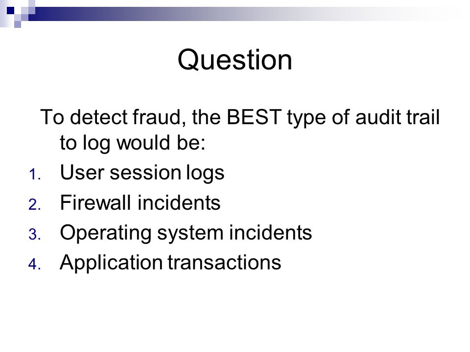 Question To detect fraud, the BEST type of audit trail to log would be: User session logs. Firewall incidents.