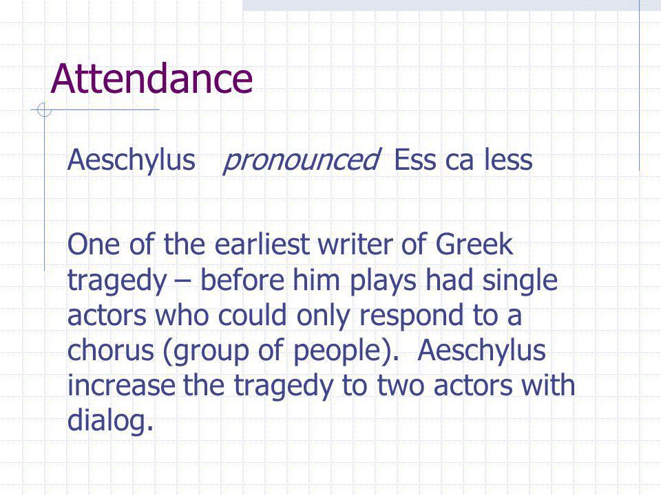 Attendance Aeschylus pronounced Ess ca less