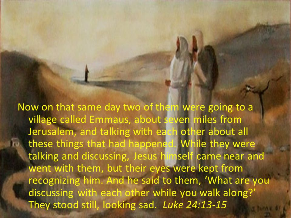 Now on that same day two of them were going to a village called Emmaus, about seven miles from Jerusalem, and talking with each other about all these things that had happened. While they were talking and discussing, Jesus himself came near and went with them, but their eyes were kept from recognizing him. And he said to them, 'What are you discussing with each other while you walk along ' They stood still, looking sad. Luke 24:13-15