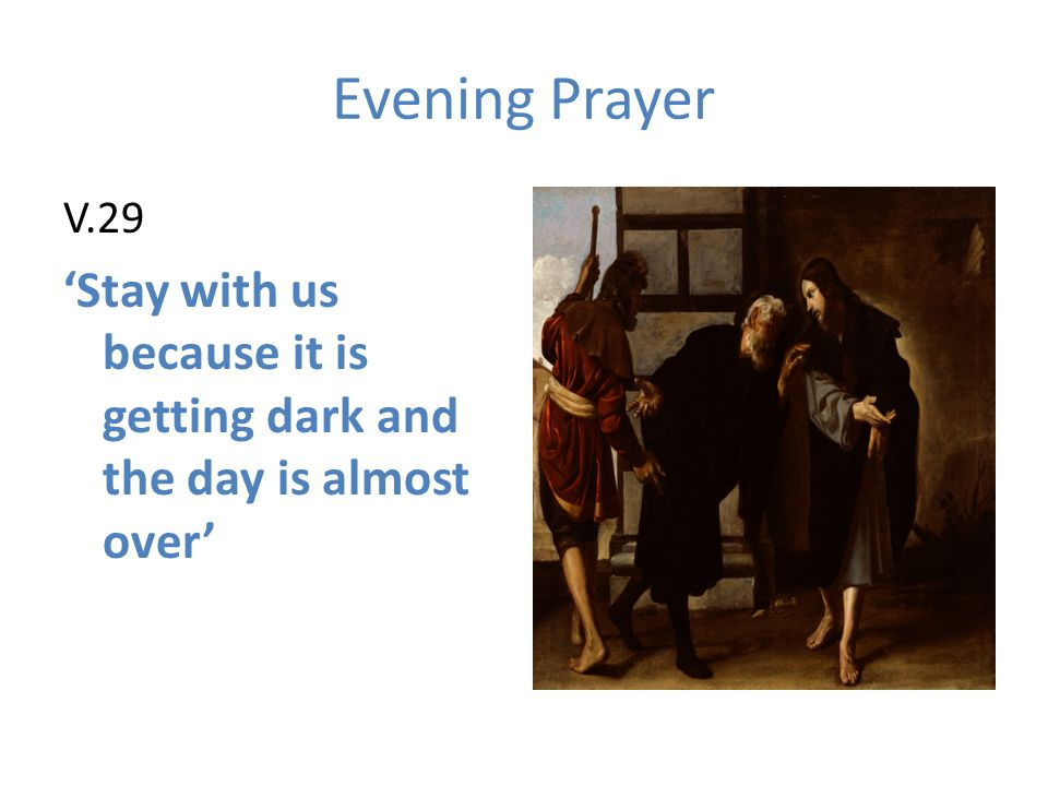 Evening Prayer V.29. 'Stay with us because it is getting dark and the day is almost over'