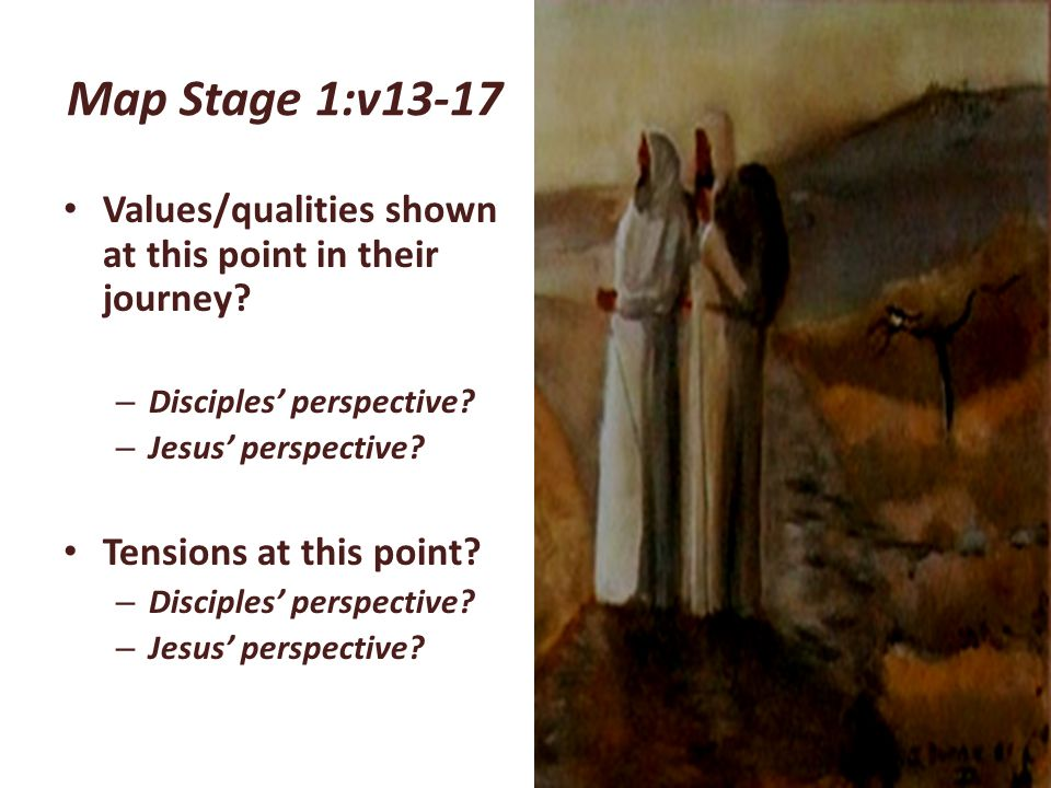 Map Stage 1:v13-17 Values/qualities shown at this point in their journey Disciples' perspective Jesus' perspective