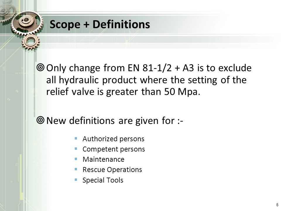 Scope + Definitions Only change from EN 81-1/2 + A3 is to exclude all hydraulic product where the setting of the relief valve is greater than 50 Mpa.