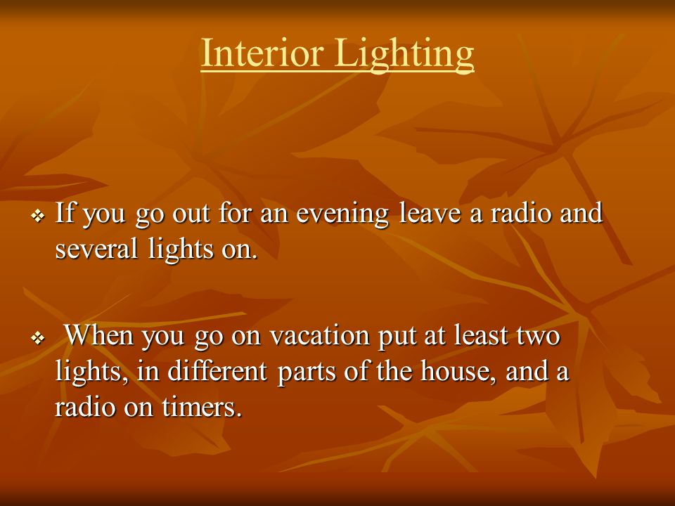 Interior Lighting If you go out for an evening leave a radio and several lights on.