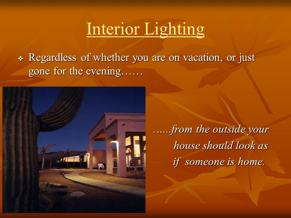 Interior Lighting Regardless of whether you are on vacation, or just gone for the evening…… .…..from the outside your.