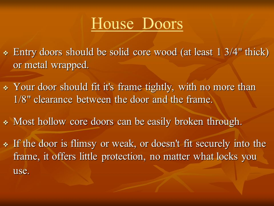 House Doors Entry doors should be solid core wood (at least 1 3/4 thick) or metal wrapped.