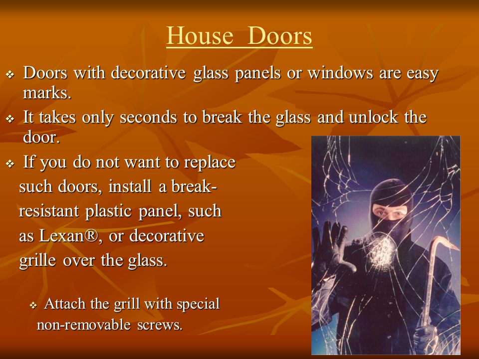 House Doors Doors with decorative glass panels or windows are easy marks. It takes only seconds to break the glass and unlock the door.