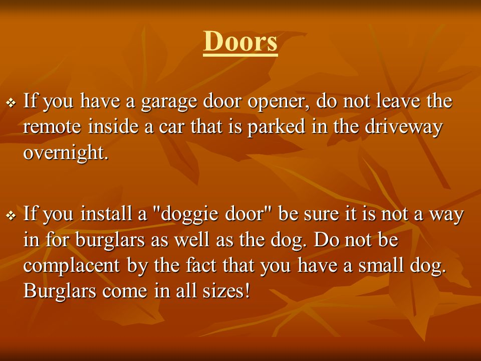 Doors If you have a garage door opener, do not leave the remote inside a car that is parked in the driveway overnight.