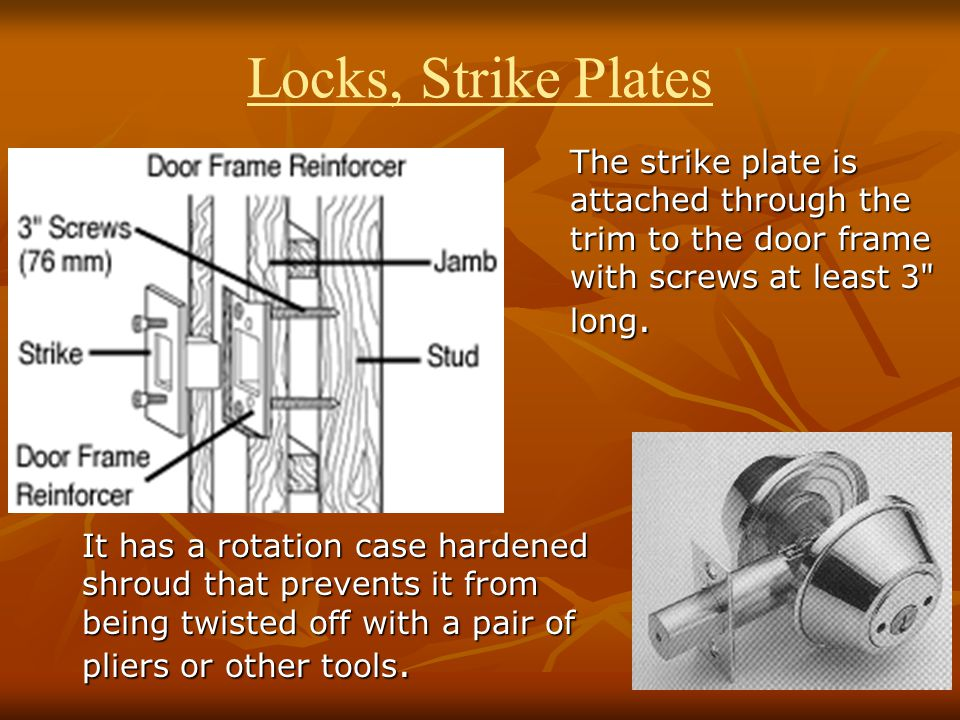 Locks, Strike Plates The strike plate is attached through the trim to the door frame with screws at least 3 long.