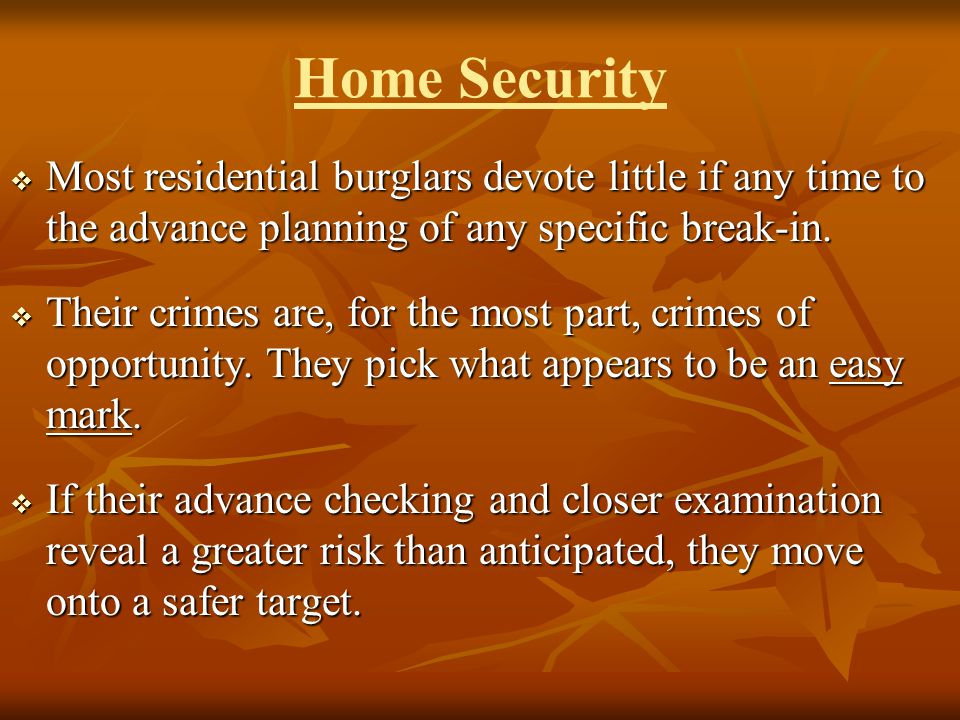 Home Security Most residential burglars devote little if any time to the advance planning of any specific break-in.