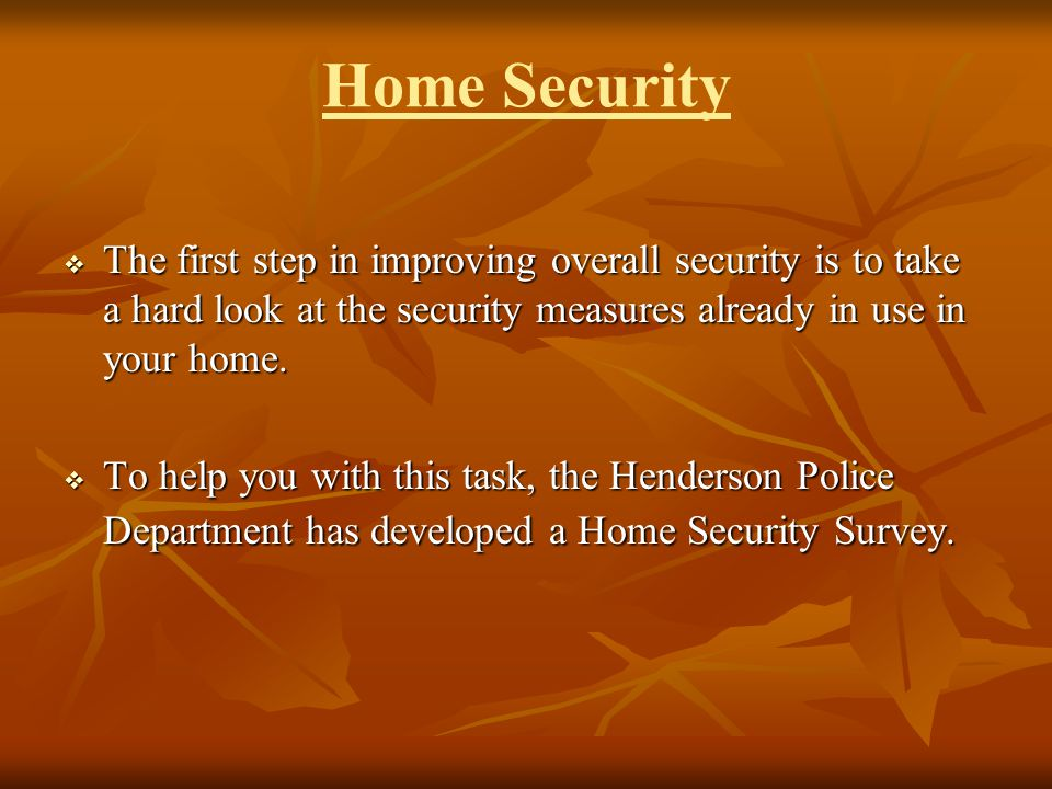 Home Security The first step in improving overall security is to take a hard look at the security measures already in use in your home.