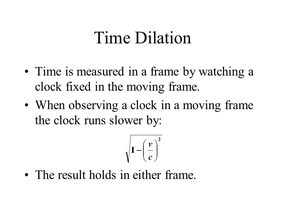 Time Dilation Time is measured in a frame by watching a clock fixed in the moving frame.