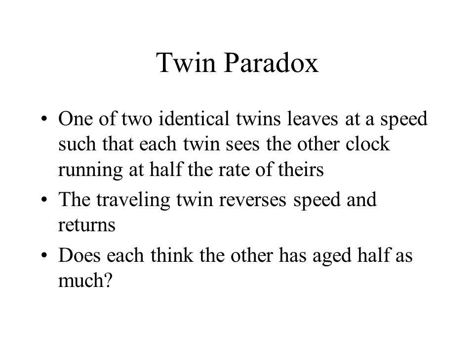Twin Paradox One of two identical twins leaves at a speed such that each twin sees the other clock running at half the rate of theirs.