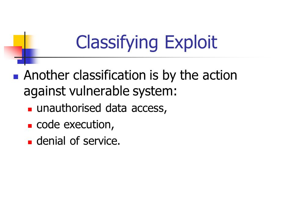 Classifying Exploit Another classification is by the action against vulnerable system: unauthorised data access,