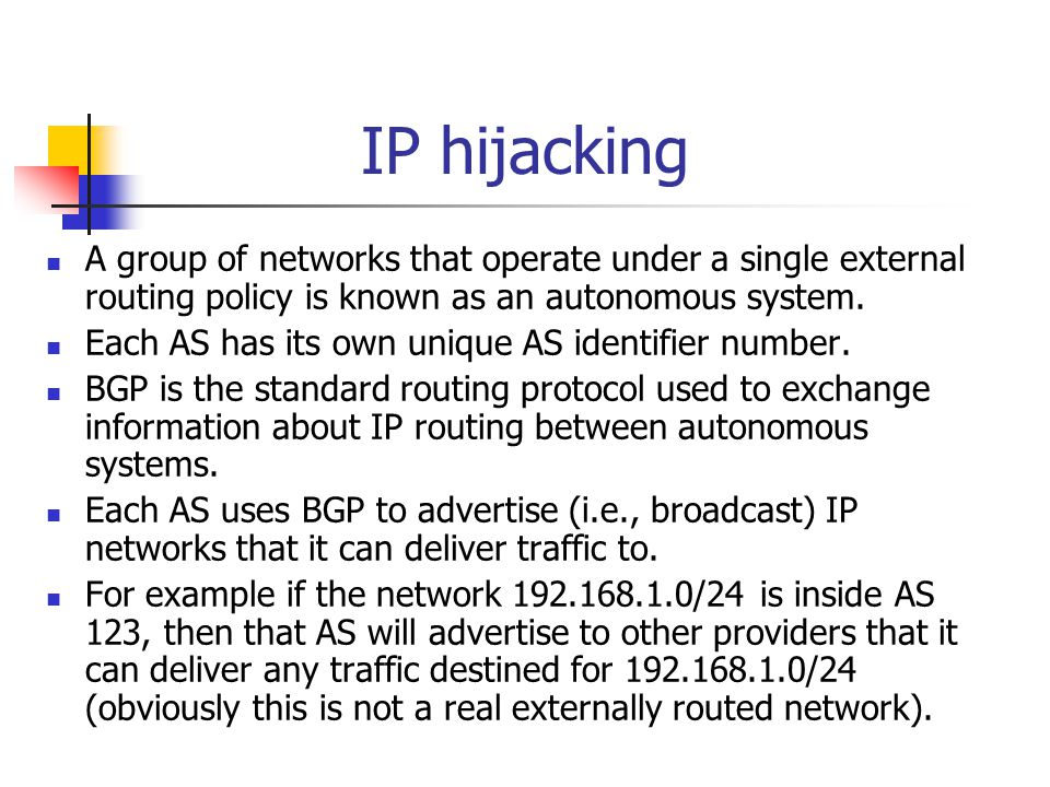 IP hijacking A group of networks that operate under a single external routing policy is known as an autonomous system.