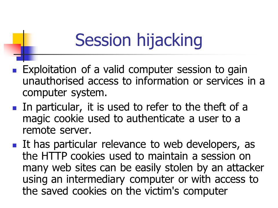 Session hijacking Exploitation of a valid computer session to gain unauthorised access to information or services in a computer system.