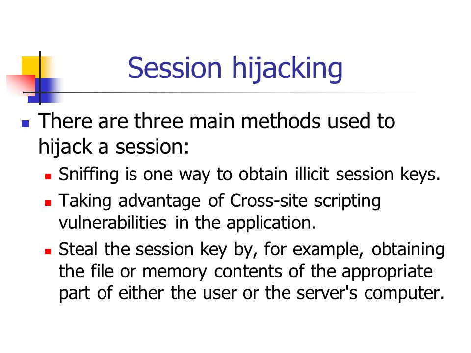 Session hijacking There are three main methods used to hijack a session: Sniffing is one way to obtain illicit session keys.
