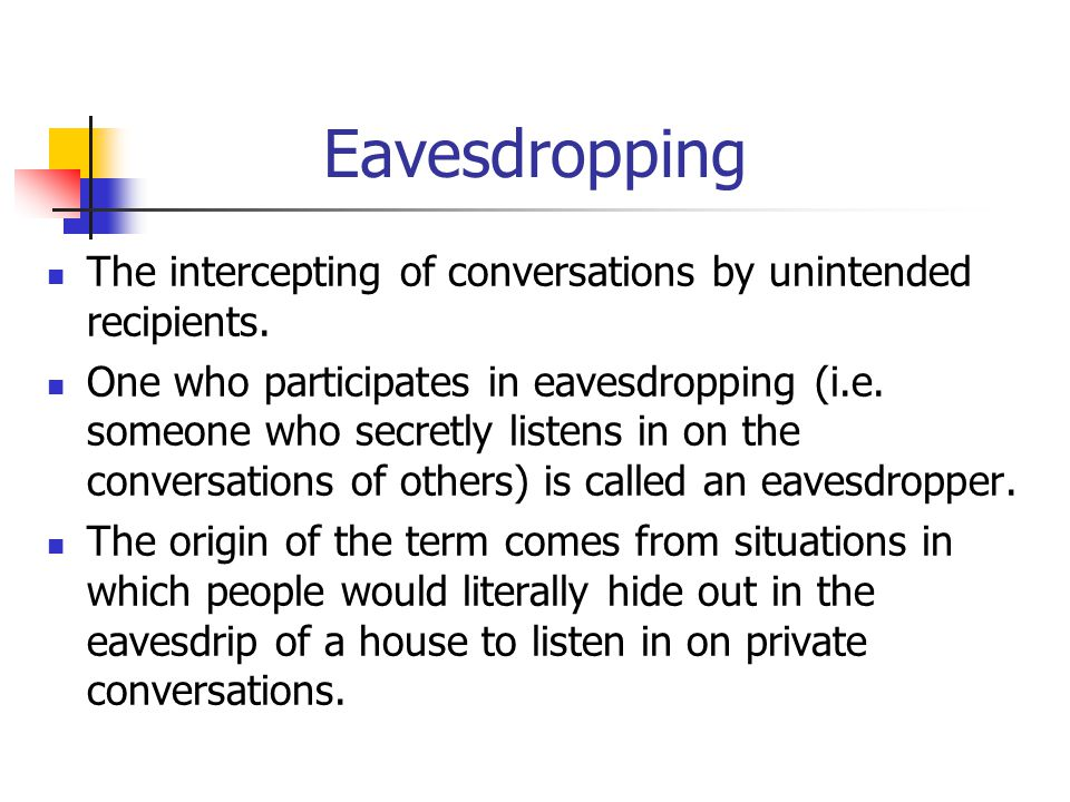Eavesdropping The intercepting of conversations by unintended recipients.