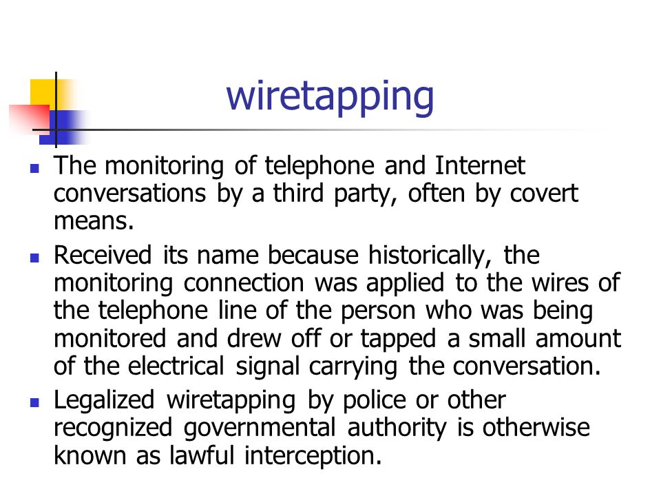 wiretapping The monitoring of telephone and Internet conversations by a third party, often by covert means.