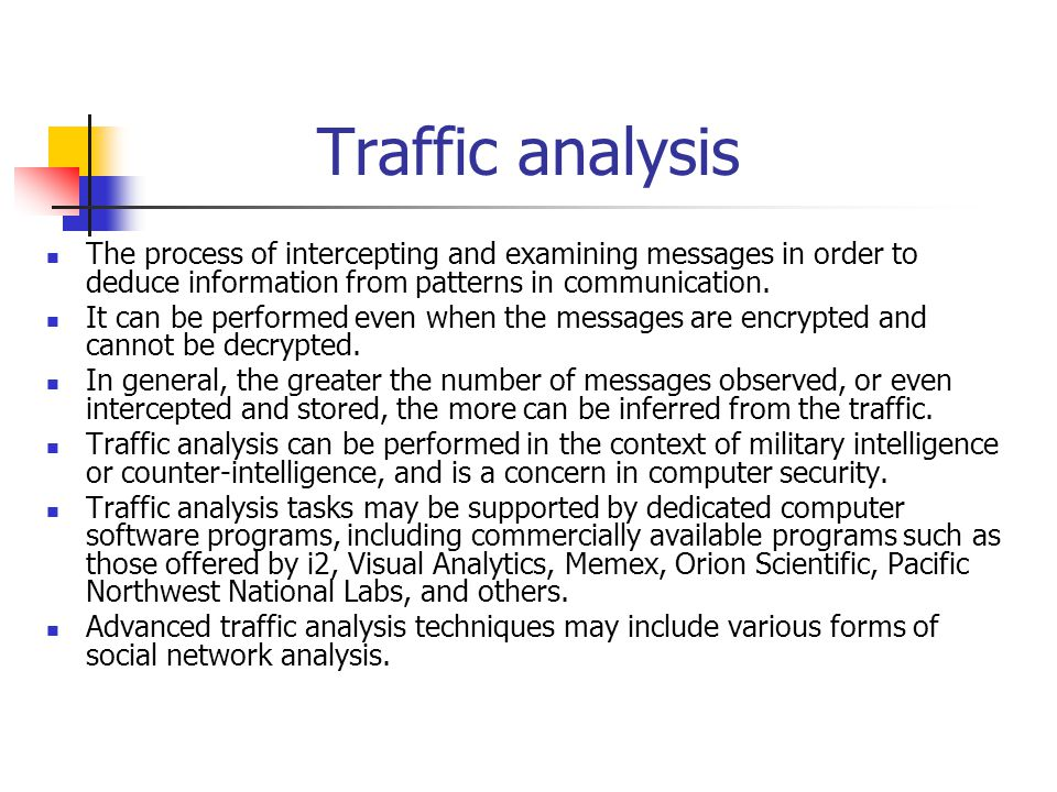 Traffic analysis The process of intercepting and examining messages in order to deduce information from patterns in communication.